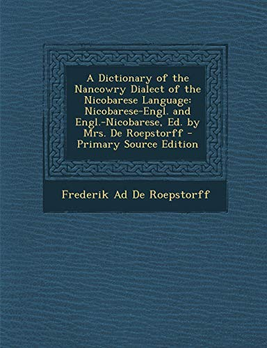 9781287936381: A   Dictionary of the Nancowry Dialect of the Nicobarese Language: Nicobarese-Engl. and Engl.-Nicobarese, Ed. by Mrs. de Roepstorff - Primary Source E