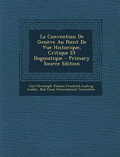 9781287969174: La Convention de Geneve Au Point de Vue Historique, Critique Et Dogmatique - Primary Source Edition (French Edition)