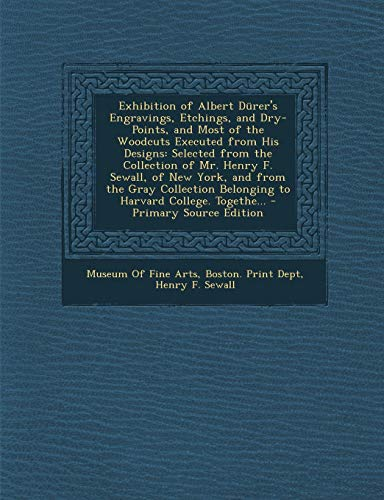 9781287969471: Exhibition of Albert Dürer's Engravings, Etchings, and Dry-Points, and Most of the Woodcuts Executed from His Designs: Selected from the Collection of ... Belonging to Harvard College. Togethe...