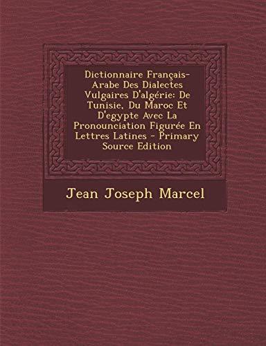 9781287971023: Dictionnaire Francais-Arabe Des Dialectes Vulgaires D'Algerie: de Tunisie, Du Maroc Et D'Egypte Avec La Pronounciation Figuree En Lettres Latines