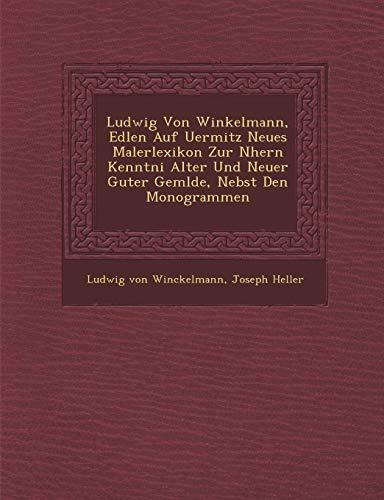Ludwig Von Winkelmann, Edlen Auf Uermitz Neues Malerlexikon Zur Nhern Kenntni Alter Und Neuer Guter Gemlde, Nebst Den Monogrammen (9781288019571) by Winckelmann, Ludwig Von; Heller, Joseph