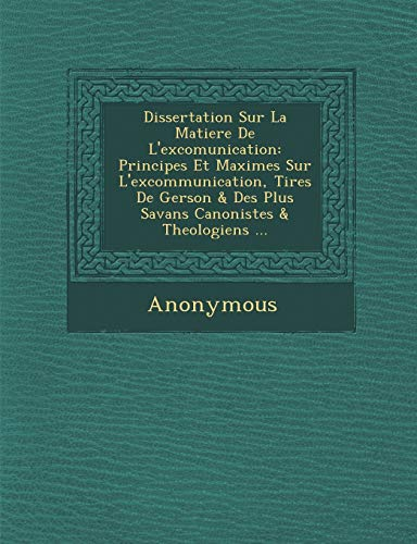 9781288139811: Dissertation Sur La Matiere de L'Excomunication: Principes Et Maximes Sur L'Excommunication, Tir Es de Gerson & Des Plus S Avans Canonistes & Theologi (French Edition)