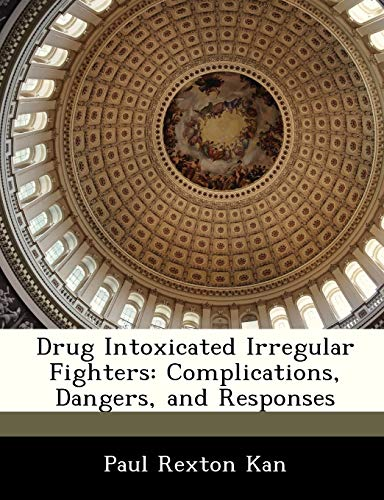 Drug Intoxicated Irregular Fighters: Complications, Dangers, and Responses: Kan, Paul Rexton