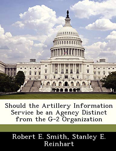 Should the Artillery Information Service be an Agency Distinct from the G-2 Organization (1288294891) by Smith, Robert E.; Reinhart, Stanley E.