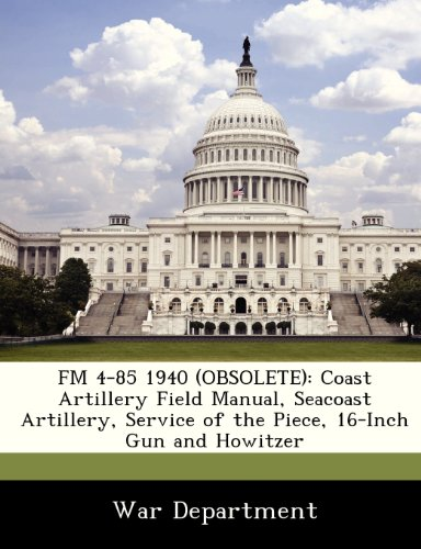 9781288352203: FM 4-85 1940 (OBSOLETE): Coast Artillery Field Manual, Seacoast Artillery, Service of the Piece, 16-Inch Gun and Howitzer