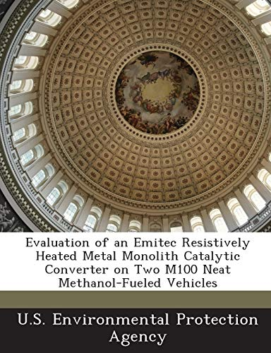 9781288688906: Evaluation of an Emitec Resistively Heated Metal Monolith Catalytic Converter on Two M100 Neat Methanol-Fueled Vehicles