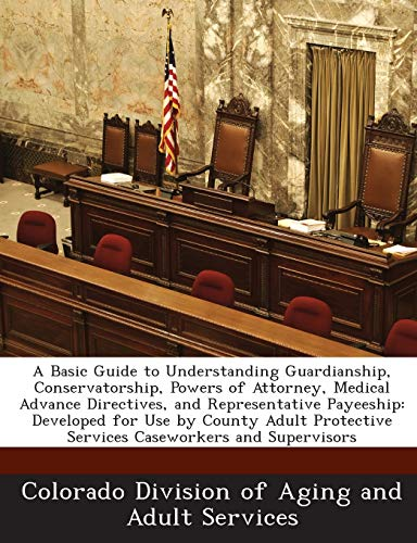 9781288841509: A Basic Guide to Understanding Guardianship, Conservatorship, Powers of Attorney, Medical Advance Directives, and Representative Payeeship: Developed ... Services Caseworkers and Supervisors
