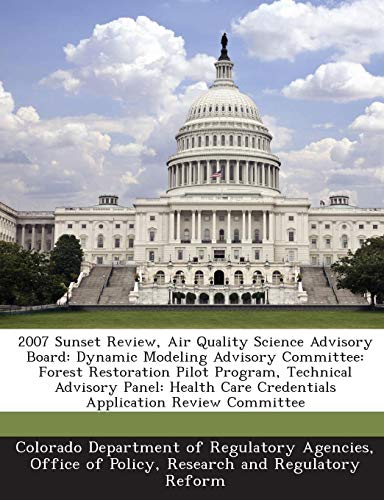 9781288944194: 2007 Sunset Review, Air Quality Science Advisory Board: Dynamic Modeling Advisory Committee: Forest Restoration Pilot Program, Technical Advisory ... Care Credentials Application Review Committee