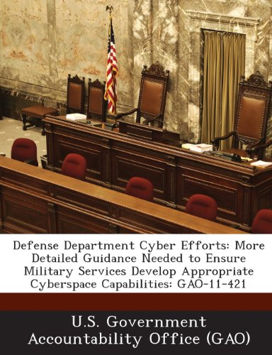 9781289008819: Defense Department Cyber Efforts: More Detailed Guidance Needed to Ensure Military Services Develop Appropriate Cyberspace Capabilities: Gao-11-421