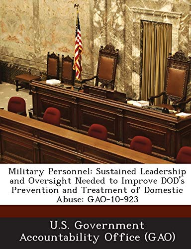 9781289228200: Military Personnel: Sustained Leadership and Oversight Needed to Improve DOD's Prevention and Treatment of Domestic Abuse: GAO-10-923
