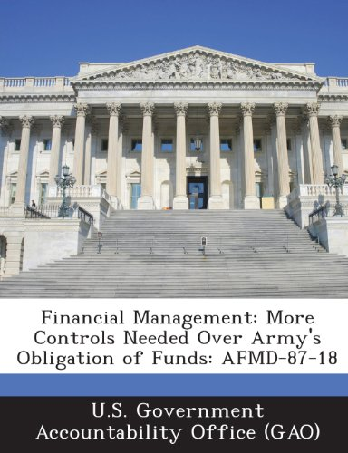 9781289250676: Financial Management: More Controls Needed Over Army's Obligation of Funds: Afmd-87-18