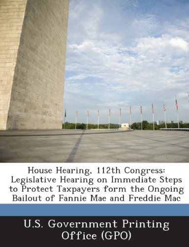 9781289299583: House Hearing, 112th Congress: Legislative Hearing on Immediate Steps to Protect Taxpayers Form the Ongoing Bailout of Fannie Mae and Freddie Mac