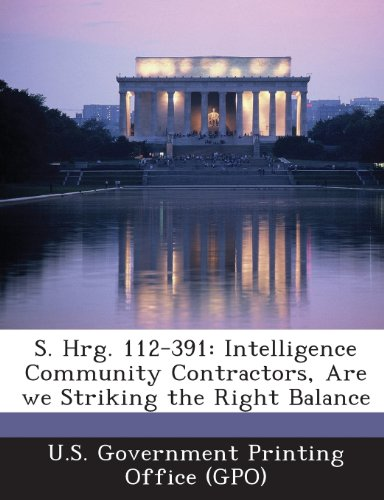 9781289311612: S. Hrg. 112-391: Intelligence Community Contractors, Are We Striking the Right Balance