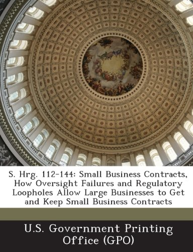 9781289313128: S. Hrg. 112-144: Small Business Contracts, How Oversight Failures and Regulatory Loopholes Allow Large Businesses to Get and Keep Small