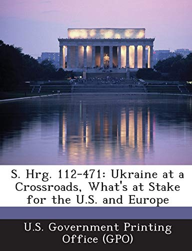 9781289313395: S. Hrg. 112-471: Ukraine at a Crossroads, What's at Stake for the U.S. and Europe