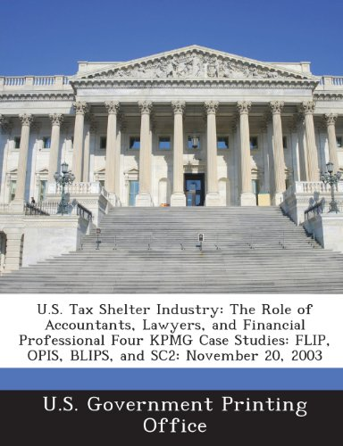 9781289322373: U.S. Tax Shelter Industry: The Role of Accountants, Lawyers, and Financial Professional Four Kpmg Case Studies: Flip, Opis, Blips, and Sc2: Novem