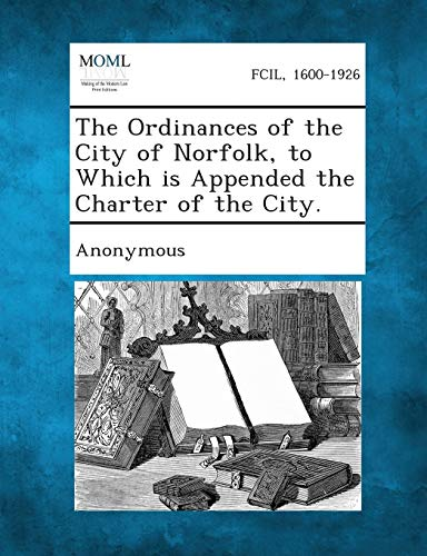 The Ordinances of the City of Norfolk, to Which Is Appended the Charter of the City.