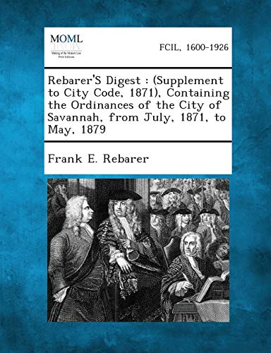 9781289333157: Rebarer's Digest: (Supplement to City Code, 1871), Containing the Ordinances of the City of Savannah, from July, 1871, to May, 1879