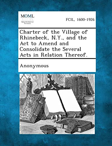 Charter of the Village of Rhinebeck, N.Y., and the ACT to Amend and Consolidate the Several Acts in...