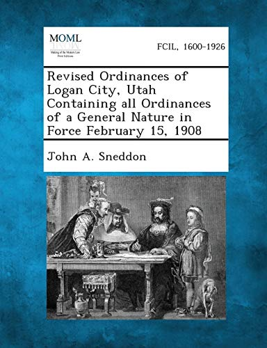 Revised Ordinances of Logan City, Utah Containing All Ordinances of a General Nature in Force ...