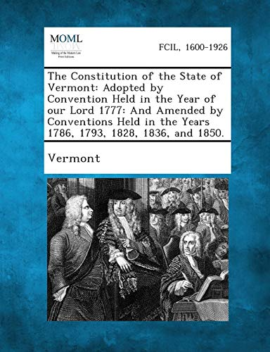 The Constitution of the State of Vermont: Adopted by Convention Held in the Year of Our Lord 1777: ...