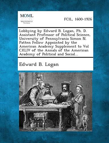Lobbying by Edward B. Logan, PH. D. Assistant Professor of Political Science, University of ...
