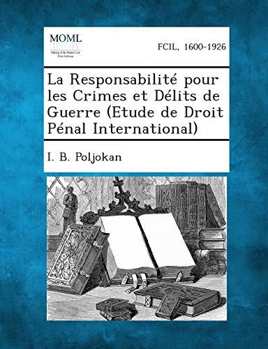 La Responsabilite Pour Les Crimes Et Delits de Guerre (Etude de Droit Penal International): I. B. ...