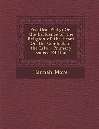 9781289353780: Practical Piety: Or, the Influence of the Religion of the Heart on the Conduct of the Life - Primary Source Edition