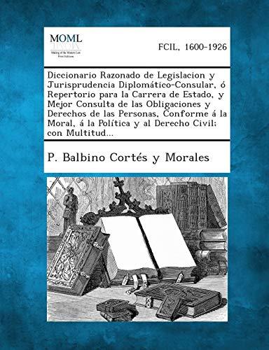 Diccionario Razonado de Legislacion y Jurisprudencia Diplomatico-Consular,: P Balbino Cortes