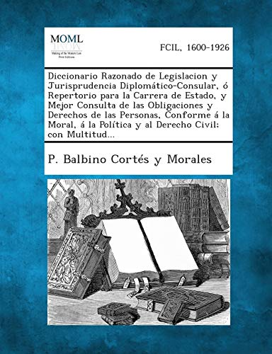 Diccionario Razonado de Legislacion y Jurisprudencia Diplomatico-Consular, O Repertorio Para La ...