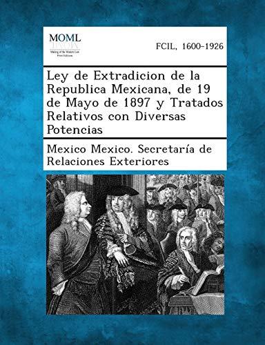 Ley de Extradicion de La Republica Mexicana, de 19 de Mayo de 1897 y Tratados Relativos Con ...