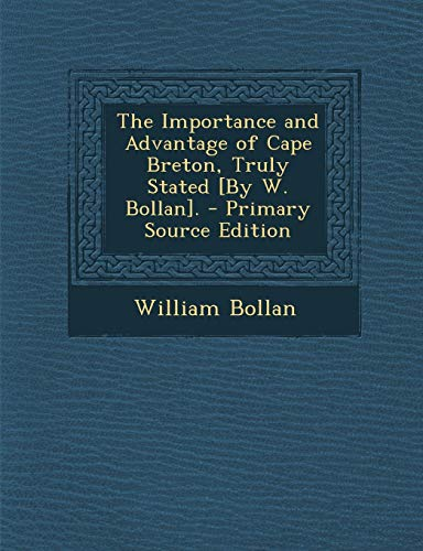 9781289361723: Importance and Advantage of Cape Breton, Truly Stated [By W. Bollan].