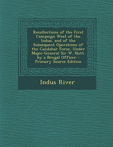 9781289380229: Recollections of the First Campaign West of the Indus, and of the Subsequent Operations of the Candahar Force, Under Major-General Sir W. Nott. by a Bengal Officer