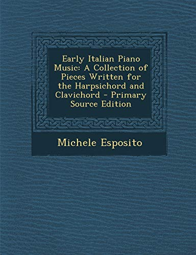 9781289381028: Early Italian Piano Music: A Collection of Pieces Written for the Harpsichord and Clavichord
