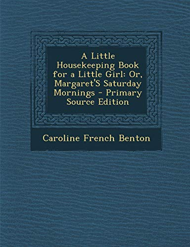 9781289383107: A Little Housekeeping Book for a Little Girl: Or, Margaret'S Saturday Mornings