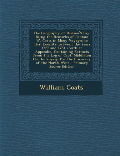 9781289387082: The Geography of Hudson'S Bay: Being the Remarks of Captain W. Coats in Many Voyages to That Locality Between the Years 1727 and 1751 ; with an ... Voyage for the Discovery of the North-West