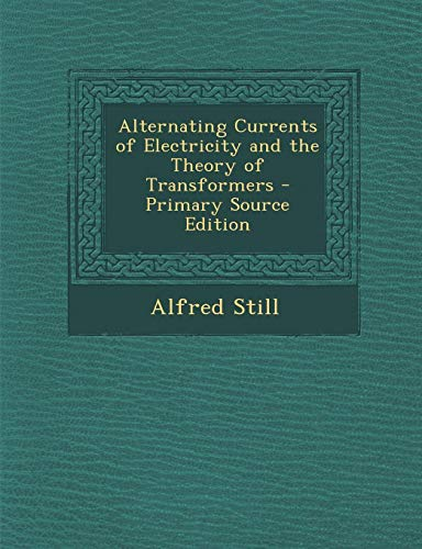 9781289393540: Alternating Currents of Electricity and the Theory of Transformers