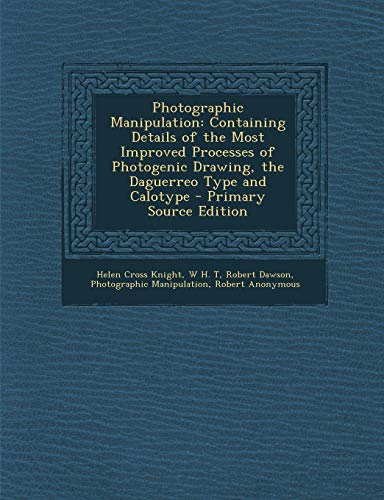 9781289406240: Photographic Manipulation: Containing Details of the Most Improved Processes of Photogenic Drawing, the Daguerreo Type and Calotype