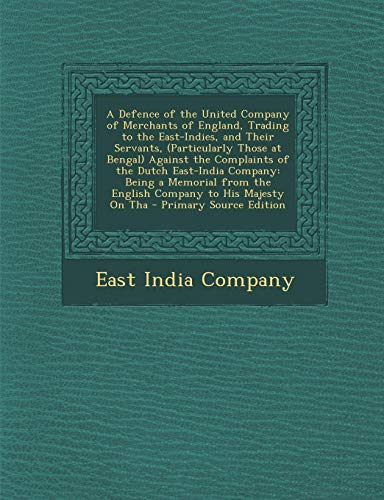 9781289409197: A Defence of the United Company of Merchants of England, Trading to the East-Indies, and Their Servants, (Particularly Those at Bengal) Against the ... the English Company to His Majesty on Tha