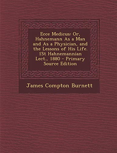 9781289424244: Ecce Medicus: Or, Hahnemann As a Man and As a Physician, and the Lessons of His Life. 1St Hahnemannian Lect., 1880