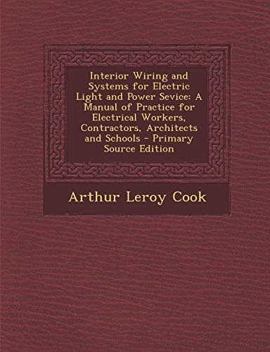 9781289427238: Interior Wiring and Systems for Electric Light and Power Sevice: A Manual of Practice for Electrical Workers, Contractors, Architects and Schools - PR