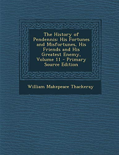 9781289428044: The History of Pendennis: His Fortunes and Misfortunes, His Friends and His Greatest Enemy, Volume 11