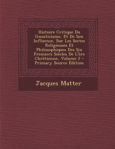 9781289436391: Histoire Critique Du Gnosticisme, Et de Son Influence, Sur Les Sectes Religieuses Et Philosophiques Des Six Premiers Siecles de L'Ere Chretienne, Volume 2