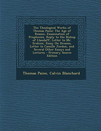 9781289462352: The Theological Works of Thomas Paine: The Age of Reason, Examination of Prophecies, Reply to the Bishop of Llandaff, Letter to Mr. Erskine, Essay On ... Jordon, and Several Other Essays and Lectures