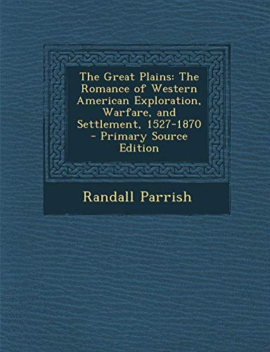 9781289470548: Great Plains: The Romance of Western American Exploration, Warfare, and Settlement, 1527-1870