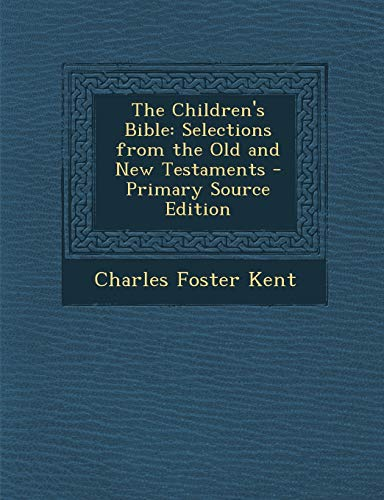 The Children's Bible: Selections from the Old: Kent, Charles Foster