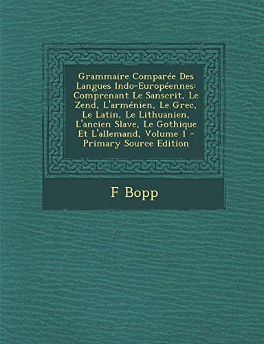 9781289479022: Grammaire Comparee Des Langues Indo-Europeennes: Comprenant Le Sanscrit, Le Zend, L'Armenien, Le Grec, Le Latin, Le Lithuanien, L'Ancien Slave, Le Got (French Edition)