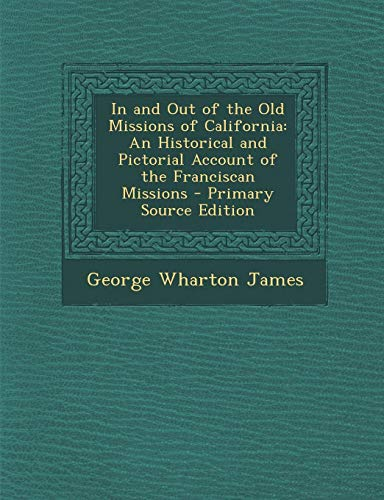 9781289493509: In and Out of the Old Missions of California: An Historical and Pictorial Account of the Franciscan Missions