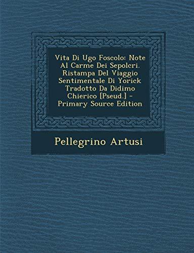 9781289515089: Vita Di Ugo Foscolo: Note Al Carme Dei Sepolcri. Ristampa Del Viaggio Sentimentale Di Yorick Tradotto Da Didimo Chierico [Pseud.] (Italian Edition)