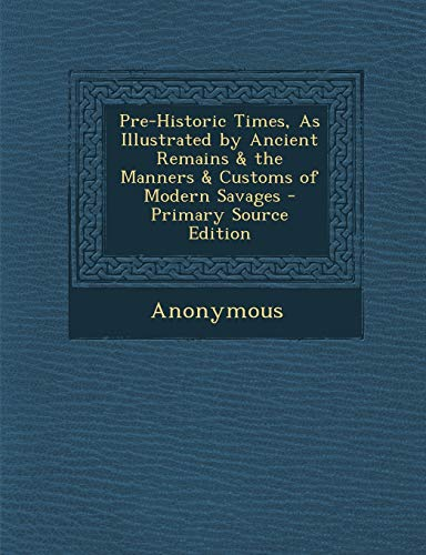 9781289529291: Pre-Historic Times, As Illustrated by Ancient Remains & the Manners & Customs of Modern Savages